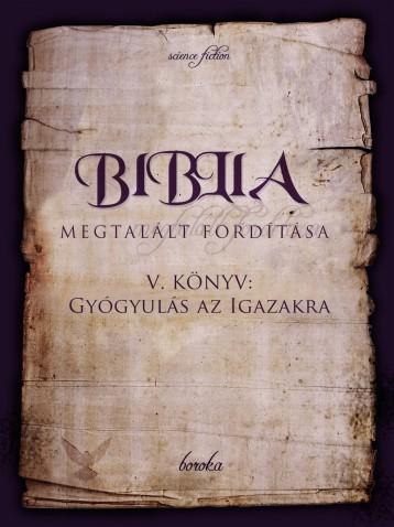 Biblia Megtalált Fordítása V. Könyv: Gyógyulás az Igazakra - Ekönyv - boroka