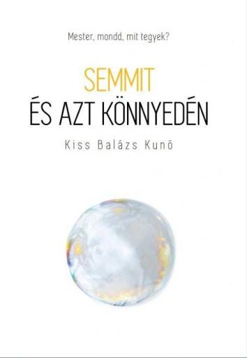 SEMMIT ÉS AZT KÖNNYEDÉN - MESTER, MONDD, MIT TEGYEK? - Ekönyv - KISS BALÁZS KUNÓ