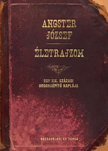 ÉLETRAJZOM - EGY XIX. SZÁZADI ORGONAÉPÍTŐ NAPLÓJA - Ekönyv - ANGSTER JÓZSEF