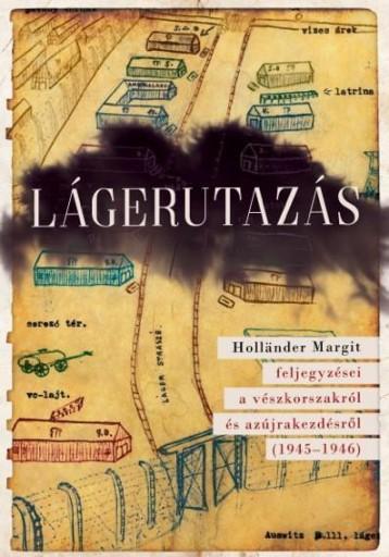 LÁGERUTAZÁS - HOLLÄNDER MARGIT FELJEGYZÉSEI A VÉSZKORSZAKRÓL ÉS AZ ÚJRAKEZDÉSRŐL - Ekönyv - SZÉCSÉNYI ANDRÁS, HUHÁK HELÉNA (SZERK.)