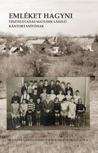 EMLÉKET HAGYNI - TISZTELETADÁS MATUSEK LÁSZLÓ KÁNTORTANÍTÓNAK - Ekönyv - TANAC KULTURÁLIS EGYESÜLET