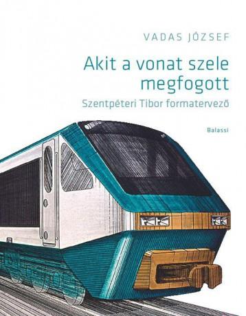 AKIT A VONAT SZELE MEGFOGOTT - SZENTPÉTERI TIBOR FORMATERVEZŐ - Ekönyv - VADAS JÓZSEF