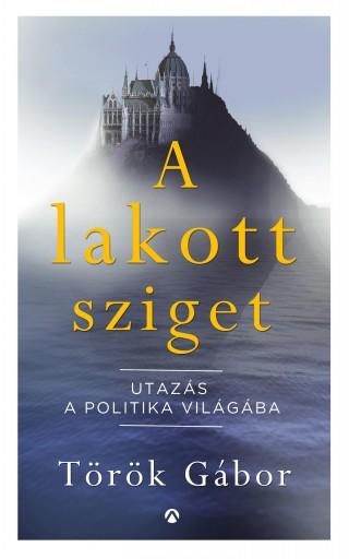 A lakott sziget – Utazás a politika világába - Ekönyv - Török Gábor