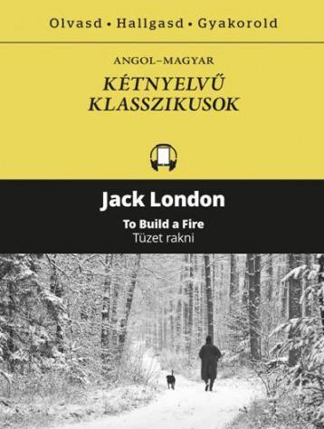 TÜZET RAKNI - TO BUILD A FIRE - KÉTNYELVŰ KLASSZIKUSOK - Ekönyv - LONDON, JACK