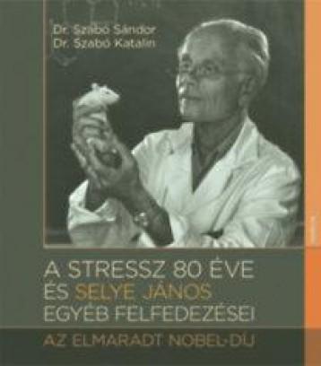 A STRESSZ 80 ÉVE ÉS SELYE JÁNOS EGYÉB FELFEDEZÉSEI - AZ ELMARADT NOBEL-DÍJ - Ekönyv - SZABÓ KATALIN, DR. SZABÓ SÁNDOR