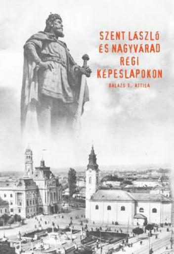 SZENT LÁSZLÓ ÉS NAGYVÁRAD RÉGI KÉPESLAPOKON - Ekönyv - BALÁZS D. ATTILA