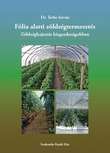 FÓLIA ALATTI ZÖLDSÉGTERMESZTÉS - ZÖLDSÉGHAJTATÁS KISGAZDASÁGOKBAN - Ekönyv - DR. TERBE ISTVÁN