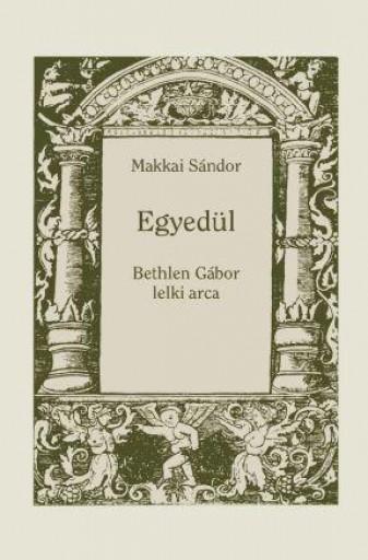 EGYEDÜL - BETHLEN GÁBOR LELKI ARCA - Ebook - MAKKAI SÁNDOR