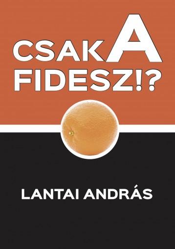 CSAK A FIDESZ!? - Ekönyv - Lantai András