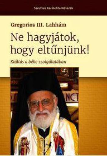 NE HAGYJÁTOK, HOGY ELTŰNJÜNK! - KIÁLTÁS A BÉKE SZOLGÁLATÁBAN - Ekönyv - GREGORIOS III. LAHHÁM