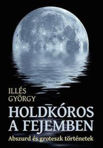 HOLDKÓROS A FEJEMBEN - ABSZURD ÉS GROTESZK TÖRTÉNETEK - Ekönyv - ILLÉS GYÖRGY