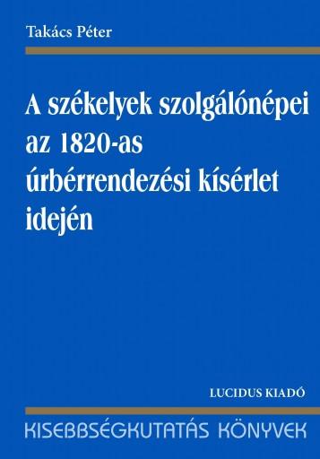 A SZÉKELYEK SZOLGÁLÓNÉPEI AZ 1820-AS ÚRBÉRRENDEZÉSI KÍSÉRLET IDEJÉN - Ekönyv - TAKÁCS PÉTER