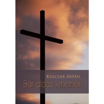 BÁR ÁLDÁS LEHETNÉK - Ekönyv - KULCSÁR ÁRPÁD