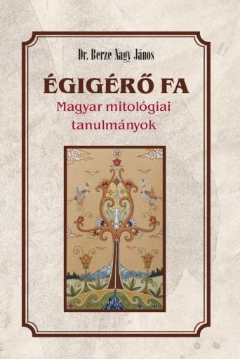 ÉGIGÉRŐ FA - MAGYAR MITOLÓGIAI TANULMÁNYOK - Ekönyv - BERZE NAGY JÁNOS