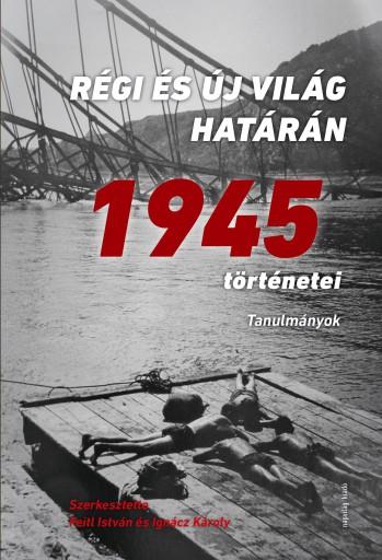 RÉGI ÉS ÚJ VILÁG HATÁRÁN - 1945 TÖRTÉNETEI - ÜKH 2018 - Ekönyv - NAPVILÁG KIADÓ