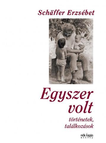 EGYSZER VOLT - TÖRTÉNETEK, TALÁLKOZÁSOK (2018) - Ekönyv - SCHÄFFER ERZSÉBET