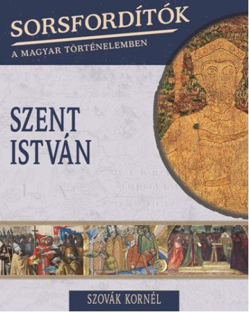 SZENT ISTVÁN - SORSFORDÍTÓK A MAGYAR TÖRTÉNELEMBEN - Ekönyv - SZOVÁK KORNÉL