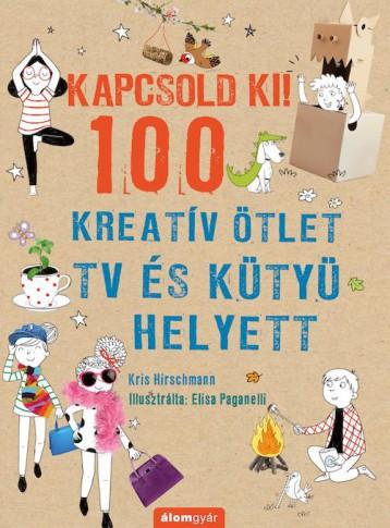 KAPCSOLD KI! - 100 KREATÍV ÖTLET TV ÉS KÜTYÜ HELYETT - Ekönyv - HIRSCHMANN, KRIS