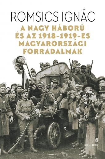 A Nagy Háború és az 1918-1919-es magyarországi forradalmak - Ekönyv - Romsics Ignác