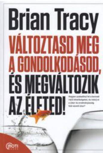 VÁLTOZTASD MEG A GONDOLKODÁSOD, ÉS MEGVÁLTOZIK AZ ÉLETED! - Ekönyv - TRACY, BRIAN