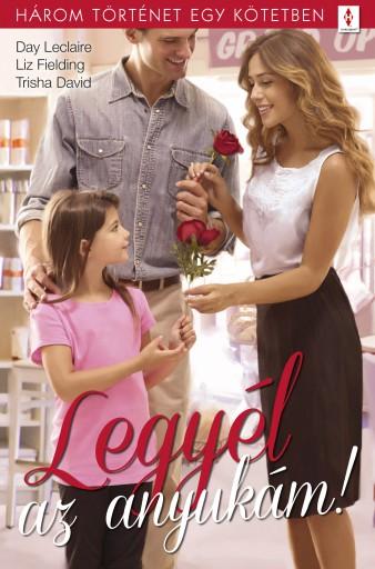 Legyél az anyukám! - 3 történet 1 kötetben - Ekönyv - Day Leclaire; Liz Fielding; Trisha David
