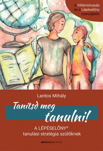 TANÍTSD MEG TANULNI! -  A LÉPÉSELŐNY TANULÁSI STRATÉGIA SZÜLŐKNEK - Ekönyv - LANTOS MIHÁLY