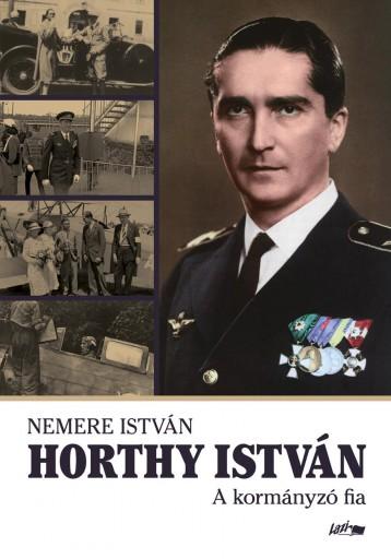 HORTHY ISTVÁN - A KORMÁNYZÓ FIA - Ekönyv - NEMERE ISTVÁN