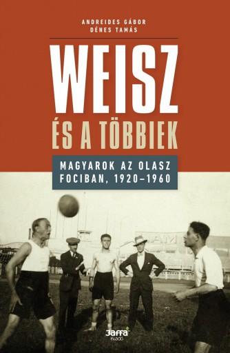 WEISZ ÉS A TÖBBIEK - MAGYAROK AZ OLASZ FOCIBAN, 1920-1960 - Ekönyv - ANDREIDES GÁBOR - DÉNES TAMÁS