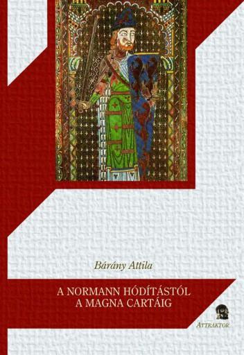 A NORMANN HÓDÍTÁSTÓL A MAGNA CARTÁIG - ANGLIA A NORMANNOK ÉS PLANTAGENETEK KORÁB - Ekönyv - BÁRÁNY ATTILA