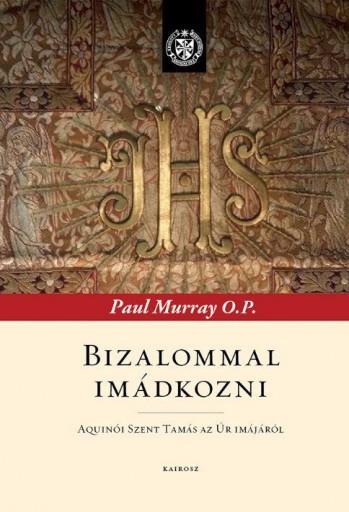 BIZALOMMAL IMÁDKOZNI - AQUINÓI SZENT TAMÁS AZ ÚR IMÁJÁRÓL - Ekönyv - MURRAY, PAUL O.P