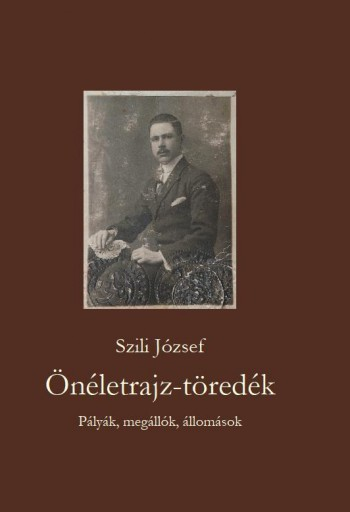 ÖNÉLETRAJZ-TÖREDÉK PÁLYÁK, MEGÁLLÓK, ÁLLOMÁSOK - Ekönyv - SZILI JÓZSEF
