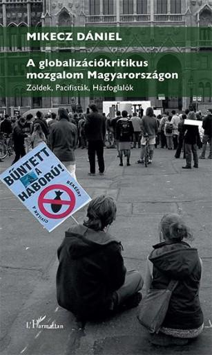 A GLOBALIZÁCIÓKRITIKUS MOZGALOM MAGYARORSZÁGON – ZÖLDEK, PACIFISTÁK, HÁZFOGLALÓK - Ekönyv - MIKECZ DÁNIEL