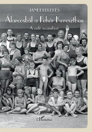 ÁLARCOSBÁL A FEHÉR KERESZTBEN – A ZSIDÓ ASSZIMILÁCIÓ - Ekönyv - KEREKES, JANET