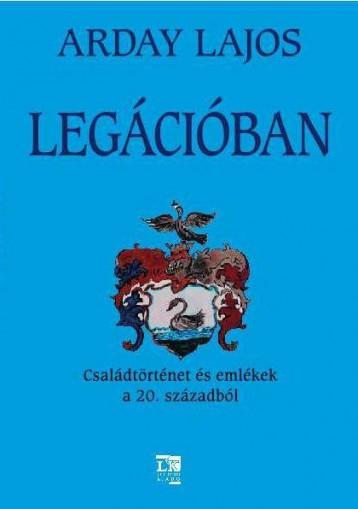 LEGÁCIÓBAN - CSALÁDTÖRTÉNET ÉS EMLÉKEK A 20. SZÁZADBÓL - Ekönyv - ARDAY LAJOS