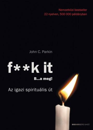 F**K IT - B..A MEG! - AZ IGAZI SPIRITUÁLIS ÚT - ÁTDOLGOZOTT KIADÁS 2019 - Ekönyv - PARKIN, JOHN C.