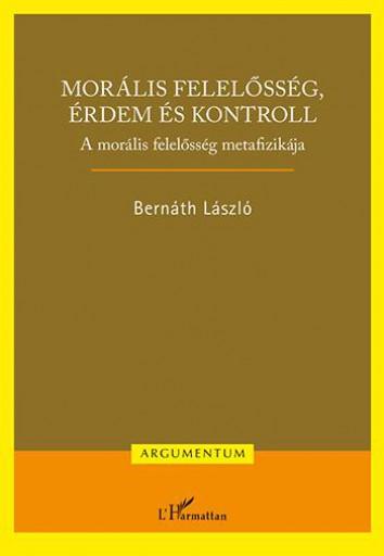MORÁLIS FELELŐSSÉG, ÉRDEM ÉS KONTROLL – A MORÁLIS FELELŐSSÉG METAFIZIKÁJA - Ebook - BERNÁTH LÁSZLÓ