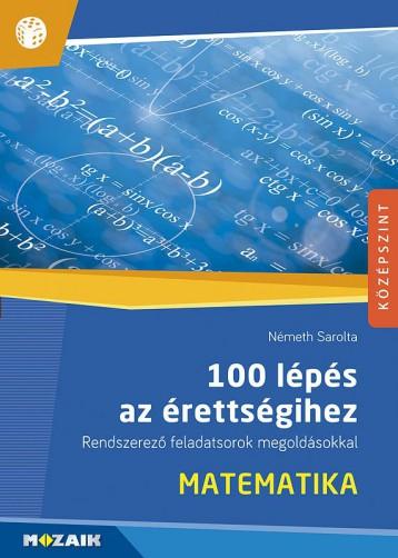 100 LÉPÉS AZ ÉRETTSÉGIHEZ - MATEMATIKA, RENDSZEREZŐ FELADATSOROK MEGOLDÁSOKKAL - Ebook - NÉMETH SAROLTA