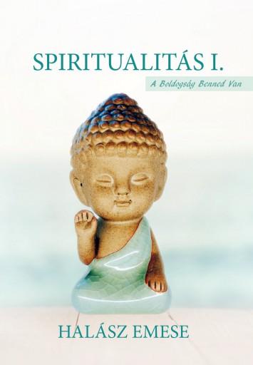 SPIRITUALITÁS I. - A BOLDOGSÁG BENNED VAN - Ekönyv - HALÁSZ EMESE