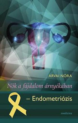 NŐK A FÁJDALOM ÁRNYÉKÁBAN - ENDOMETRIÓZIS - Ekönyv - ÁRVAI NÓRA