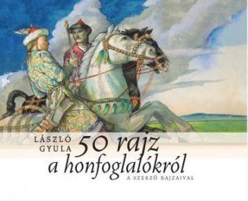 50 RAJZ A HONFOGLALÓKRÓL - Ekönyv - LÁSZLÓ GYULA