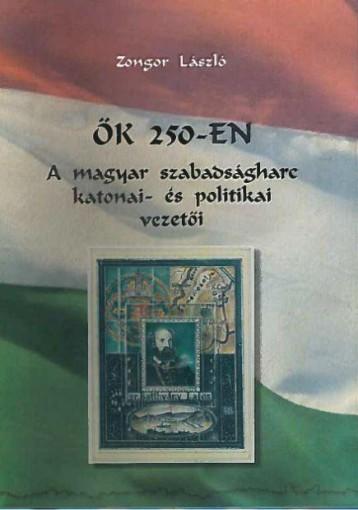 ŐK 250-EN - A MAGYAR SZABADSÁGHARC KATONAI- ÉS POLITIKAI VEZETŐI - Ebook - ZONGOR LÁSZLÓ