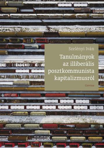 TANULMÁNYOK AZ ILLIBERÁLIS POSZTKOMMUNISTA KAPITALIZMUSRÓL - Ebook - SZELÉNYI IVÁN