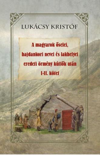 A MAGYAROK ŐSELEI, HAJDANKORI NEVEI ÉS LAKHELYEI EREDETI ÖRMÉNY KÚTFŐK UTÁN I-II - Ebook - LUKÁCSY KRISTÓF