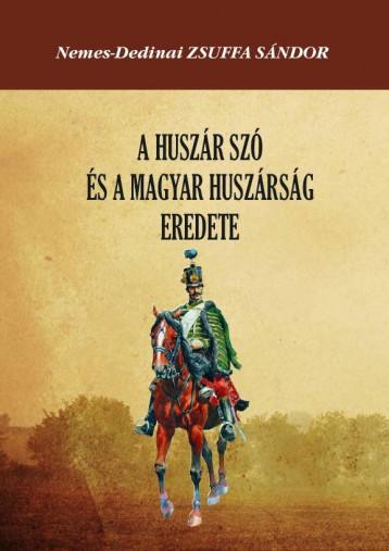 A HUSZÁR SZÓ ÉS A MAGYAR HUSZÁRSÁG EREDETE - Ekönyv - NEMES-DEDINAI ZSUFFA SÁNDOR