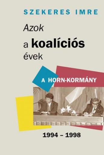AZOK A KOALÍCIÓS ÉVEK - A HORN-KORMÁNY 1994-1998 - Ekönyv - SZEKERES IMRE