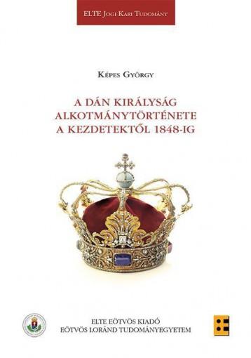 A DÁN KIRÁLYSÁG ALKOTMÁNYTÖRTÉNETE A KEZDETEKTŐL 1848-IG - Ekönyv - KÉPES GYÖRGY