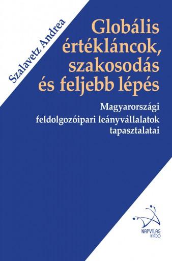 GLOBÁLIS ÉRTÉKLÁNCOK, SZAKOSODÁS ÉS FELJEBB LÉPÉS - MAGYARORSZÁGI FELDOLGOZÓIPAR - Ekönyv - SZALAVETZ ANDREA