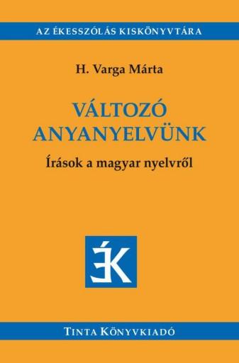 VÁLTOZÓ ANYANYELVÜNK - ÍRÁSOK A MAGYAR NYELVRŐL - Ebook - H. VARGA MÁRTA
