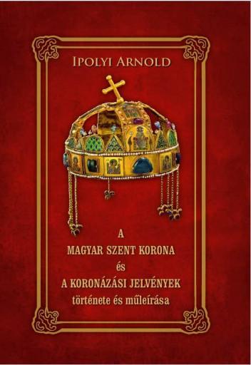 A MAGYAR SZENT KORONA ÉS A KORONÁZÁSI JELVÉNYEK TÖRTÉNETE ÉS MŰLEÍRÁSA - Ekönyv - IPOLYI ARNOLD