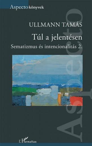 TÚL A JELENTÉSEN - SEMATIZMUS ÉS INTENCIONALITÁS 2. - Ekönyv - ULLMANN TAMÁS